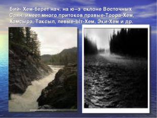 Бий- Хем-берет нач. на ю–з склоне Восточных Саян, имеет много притоков правые
