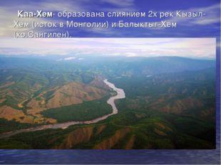 Каа-Хем- образована слиянием 2х рек Кызыл-Хем (исток в Монголии) и Балыктыг-