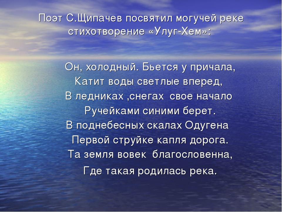 Поэт С.Щипачев посвятил могучей реке стихотворение «Улуг-Хем»: Он, холодный....