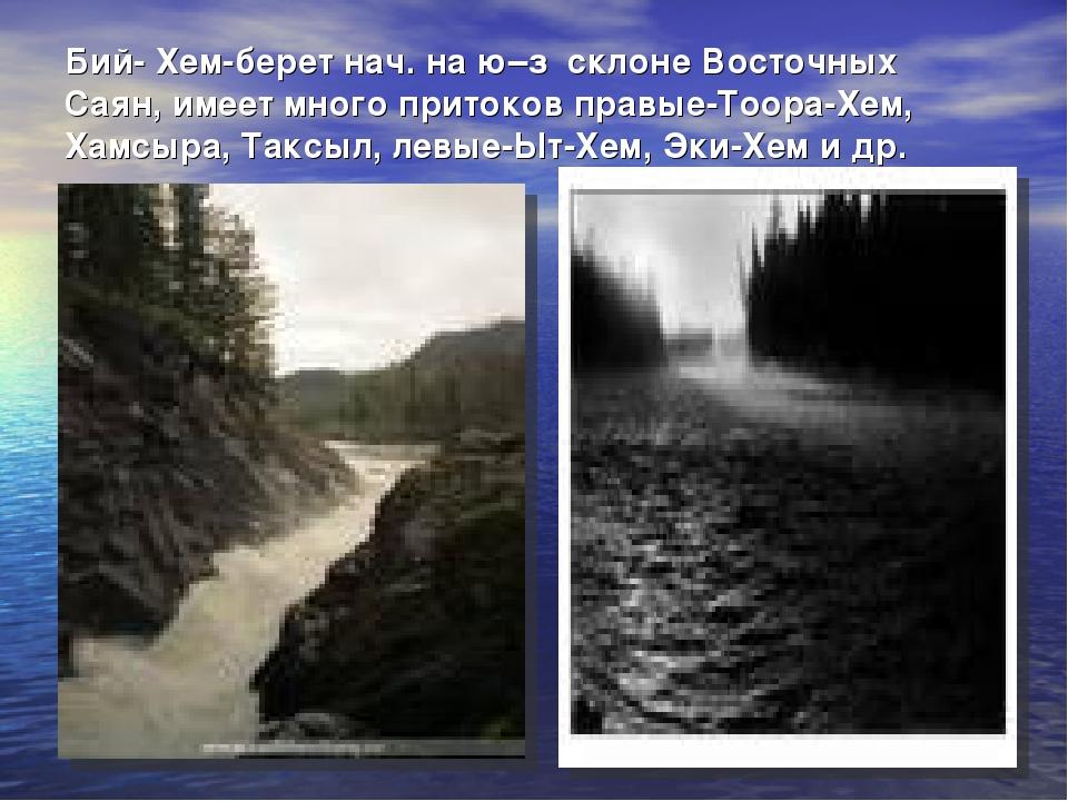 Бий- Хем-берет нач. на ю–з склоне Восточных Саян, имеет много притоков правые...