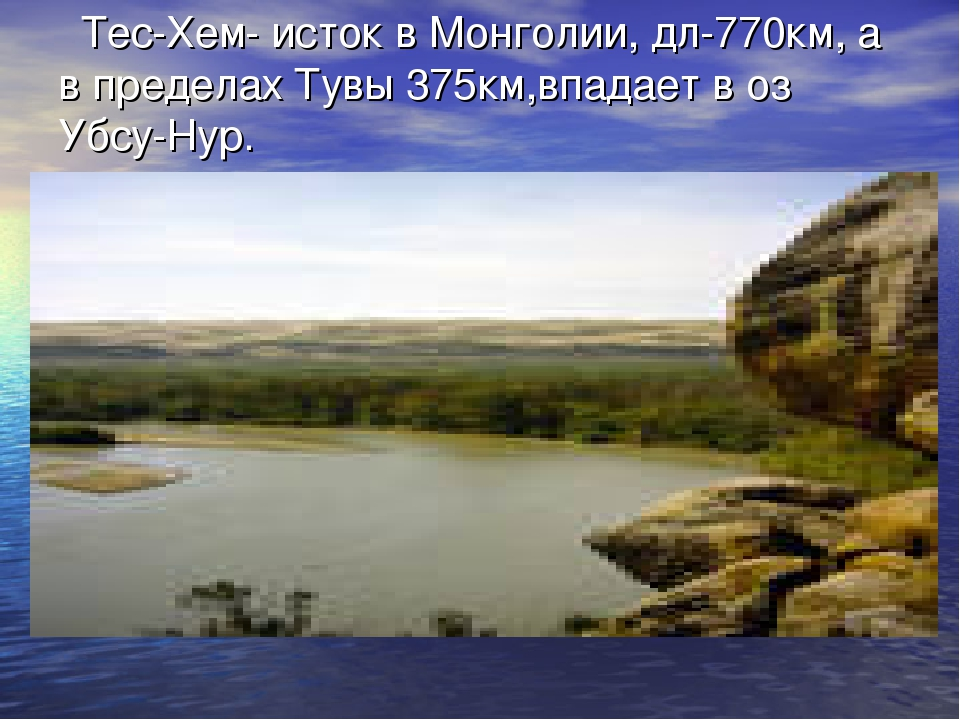 Тес-Хем- исток в Монголии, дл-770км, а в пределах Тувы 375км,впадает в оз Уб...
