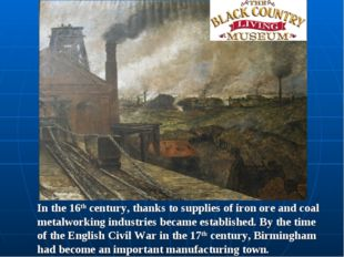 In the 16th century, thanks to supplies of iron ore and coal metalworking ind