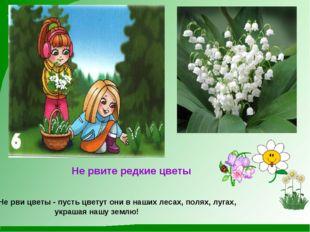Не рвите редкие цветы Не рви цветы - пусть цветут они в наших лесах, полях,