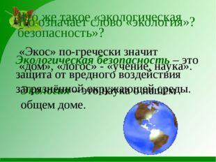 Что означает слово «экология»? «Экос» по-гречески значит «дом», «логос» - «у