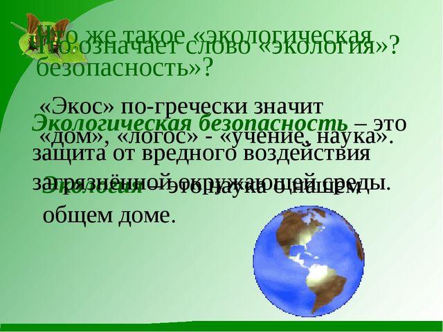 Что означает слово «экология»? «Экос» по-гречески значит «дом», «логос» - «у...