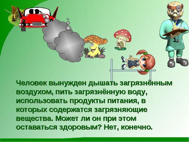 Человек вынужден дышать загрязнённым воздухом, пить загрязнённую воду, исполь...