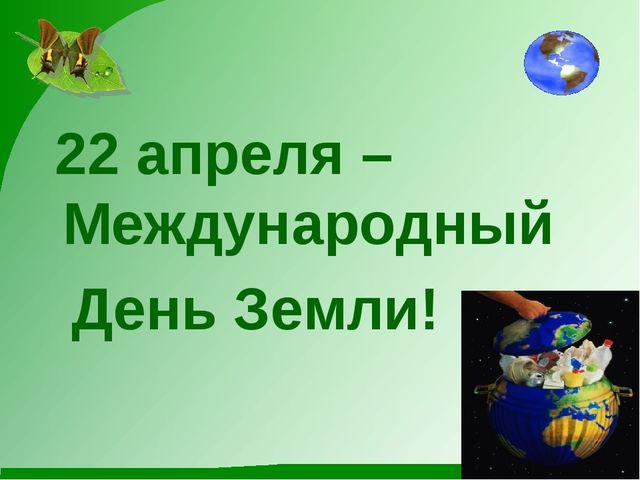 22 апреля – Международный День Земли!