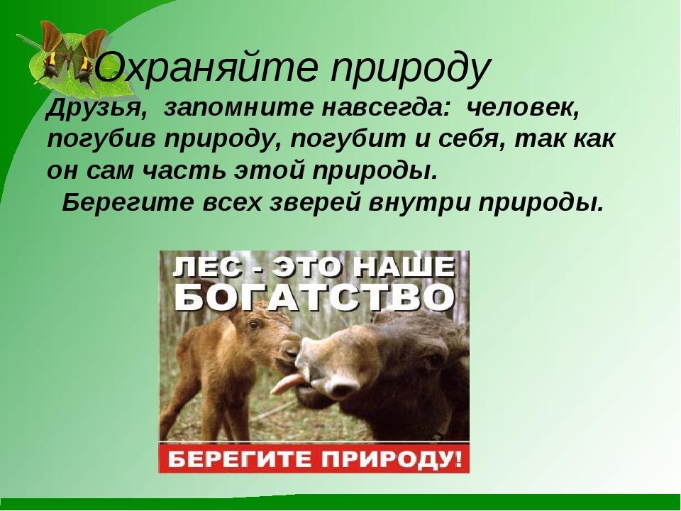 Охраняйте природу Друзья, запомните навсегда: человек, погубив природу, погу...