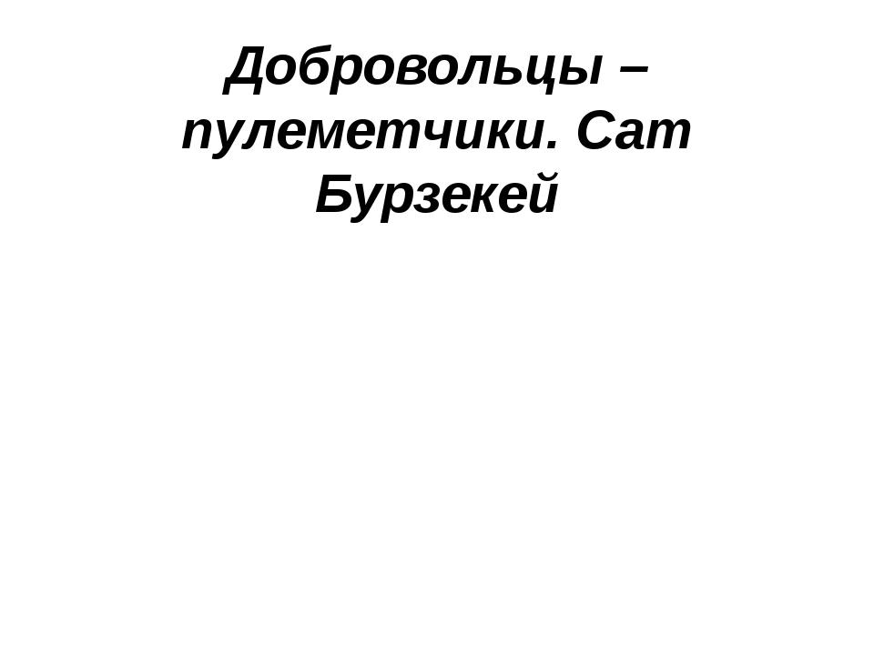Добровольцы – пулеметчики.Сат Бурзекей