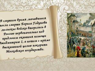 В смутное время ,начавшееся после смерти Бориса Годунова ,польские войска вт