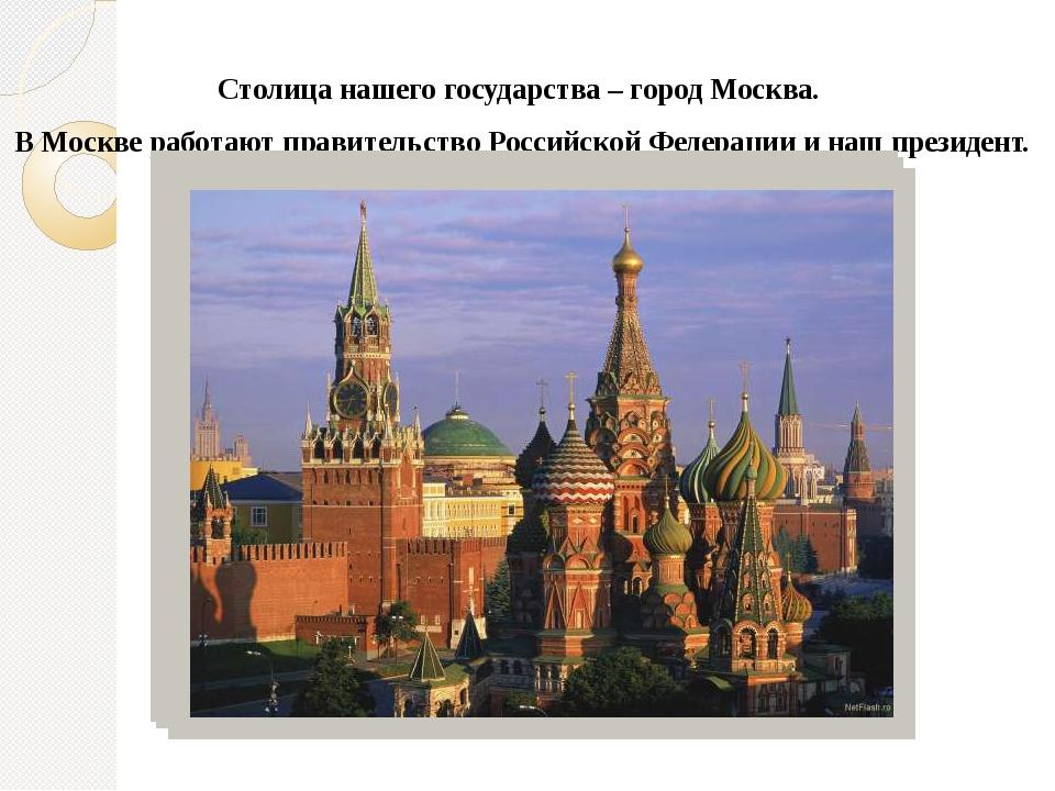 Столица нашего государства – город Москва. В Москве работают правительство Ро...