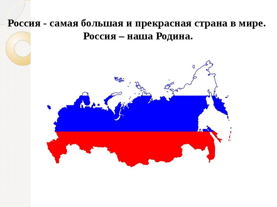 Россия - самая большая и прекрасная страна в мире. Россия – наша Родина.