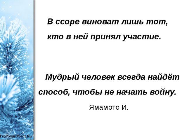 Мудрый человек всегда найдёт способ, чтобы не начать войну. Ямамото И....