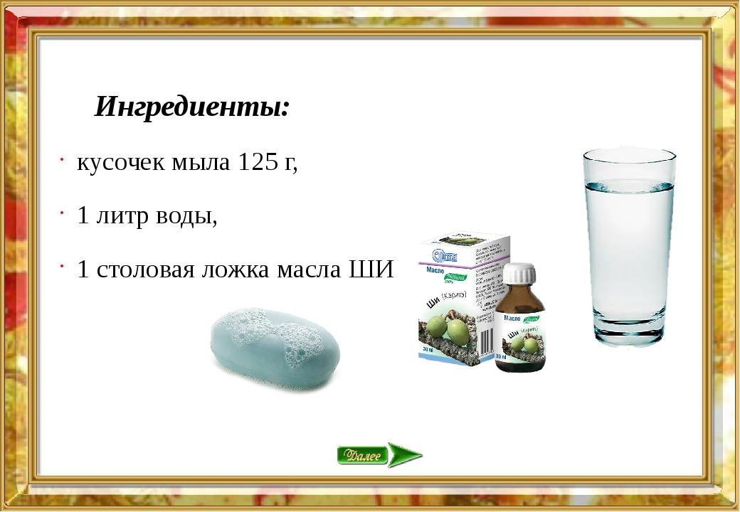 Ингредиенты: кусочек мыла 125 г, 1 литр воды, 1 столовая ложка масла ШИ