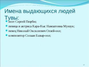 Имена выдающихся людей Тувы: поэт Сергей Пюрбю; певица и актриса Кара-Кыс Нам
