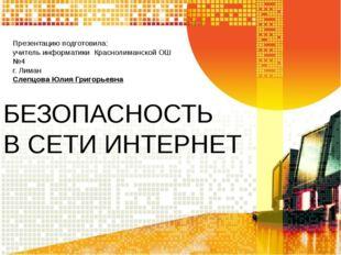 БЕЗОПАСНОСТЬ В СЕТИ ИНТЕРНЕТ Презентацию подготовила: учитель информатики Кра