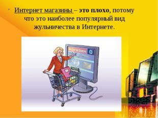 Интернет магазины – это плохо, потому что это наиболее популярный вид жульнич
