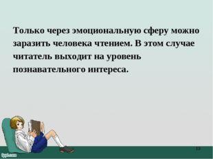 Только через эмоциональную сферу можно заразить человека чтением. В этом случ