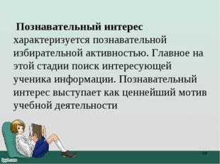Познавательный интерес характеризуется познавательной избирательной активнос