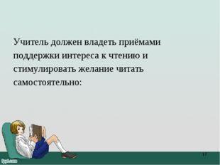 Учитель должен владеть приёмами поддержки интереса к чтению и стимулировать ж