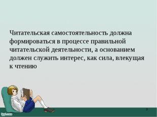Читательская самостоятельность должна формироваться в процессе правильной чит