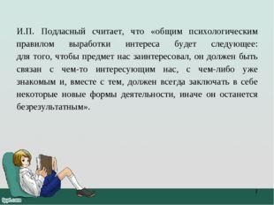 И.П. Подласный считает, что «общим психологическим правилом выработки интерес