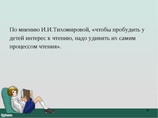 По мнению И.И.Тихомировой, «чтобы пробудить у детей интерес к чтению, надо уд