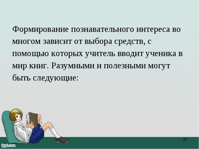 Формирование познавательного интереса во многом зависит от выбора средств, с...