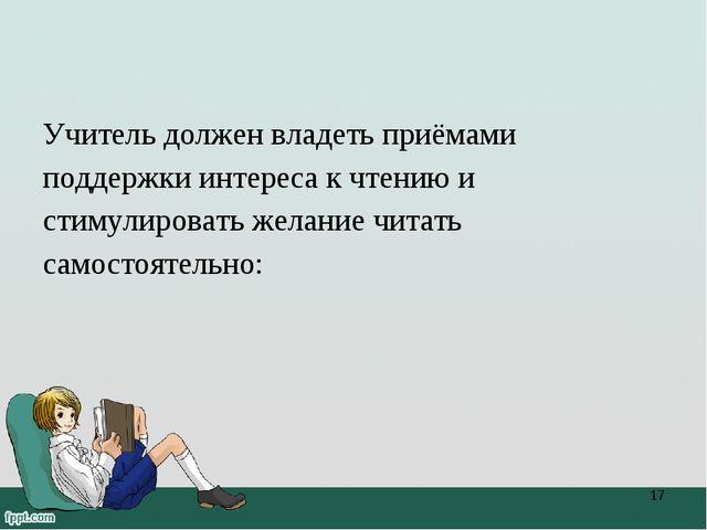 Учитель должен владеть приёмами поддержки интереса к чтению и стимулировать ж...