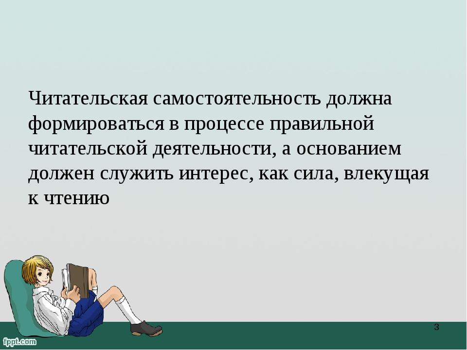 Читательская самостоятельность должна формироваться в процессе правильной чит...