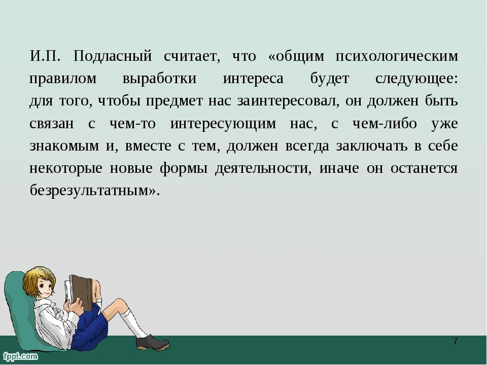И.П. Подласный считает, что «общим психологическим правилом выработки интерес...