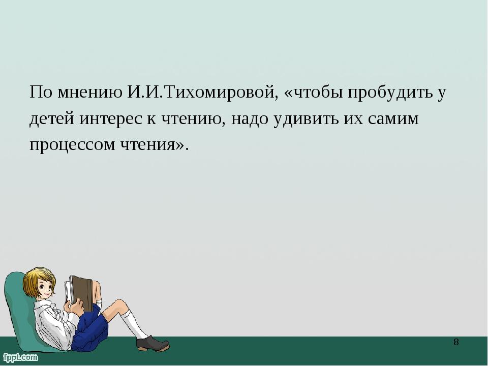 По мнению И.И.Тихомировой, «чтобы пробудить у детей интерес к чтению, надо уд...