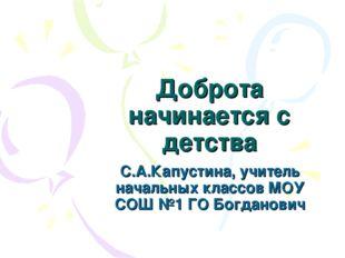 Доброта начинается с детства С.А.Капустина, учитель начальных классов МОУ СОШ