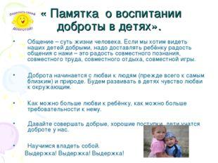 « Памятка о воспитании доброты в детях». Общение – суть жизни человека. Если