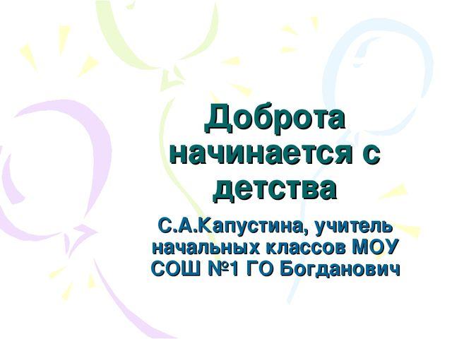 Доброта начинается с детства С.А.Капустина, учитель начальных классов МОУ СОШ...