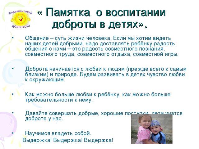 « Памятка о воспитании доброты в детях». Общение – суть жизни человека. Если...