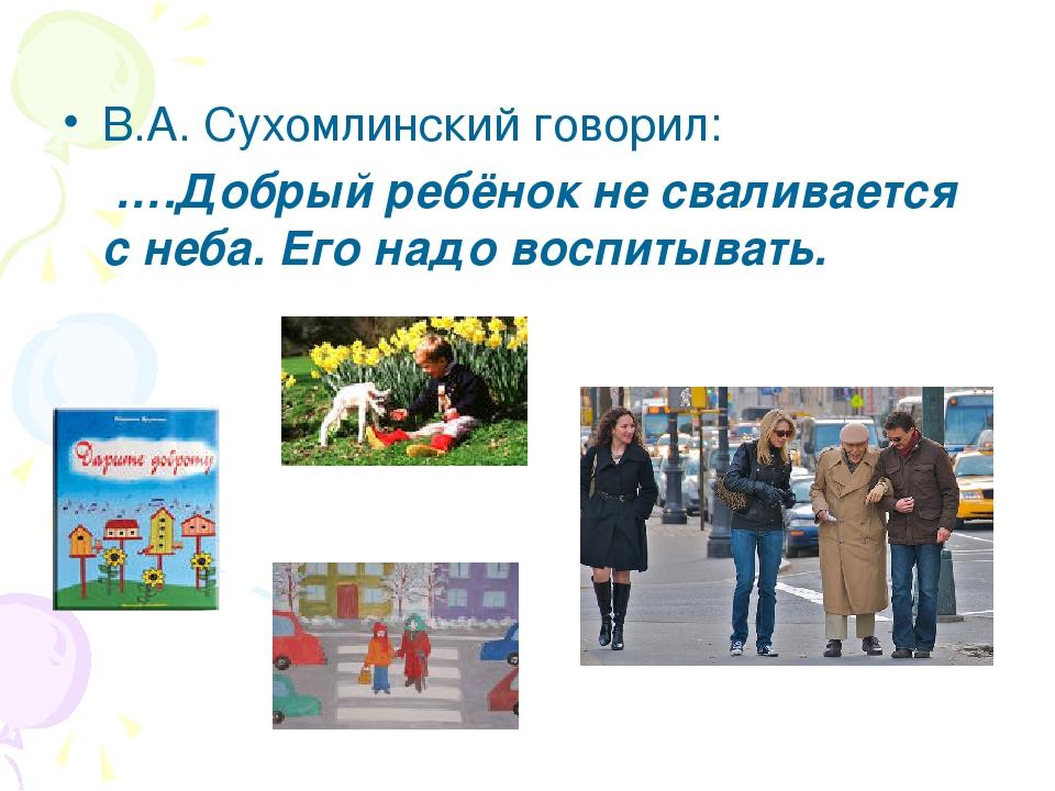 В.А. Сухомлинский говорил: ….Добрый ребёнок не сваливается с неба. Его надо в...