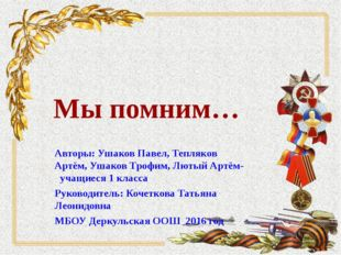 Мы помним… Авторы: Ушаков Павел, Тепляков Артём, Ушаков Трофим, Лютый Артём-