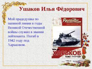 Ушаков Илья Фёдорович Мой прадедушка по папиной линии в годы Великой Отечеств