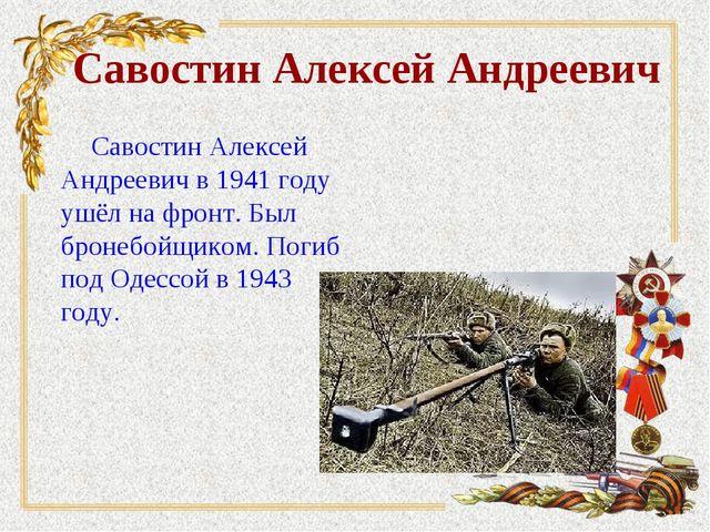 Савостин Алексей Андреевич Савостин Алексей Андреевич в 1941 году ушёл на фро...