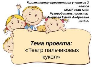 Тема проекта: «Театр пальчиковых кукол» Коллективная презентация учеников 3 к