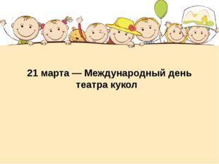 21 марта— Международный день театра кукол