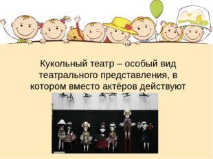 Кукольный театр – особый вид театрального представления, в котором вместо акт