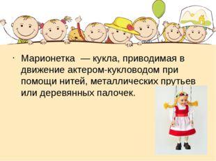 Марионетка — кукла, приводимая в движение актером-кукловодом при помощи нит