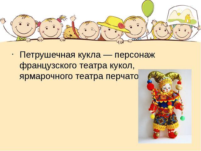 Петрушечная кукла— персонаж французского театра кукол, ярмарочного театра п...