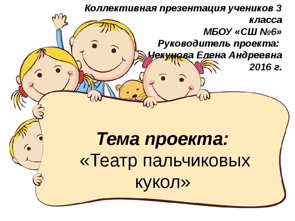 Тема проекта: «Театр пальчиковых кукол» Коллективная презентация учеников 3 к...
