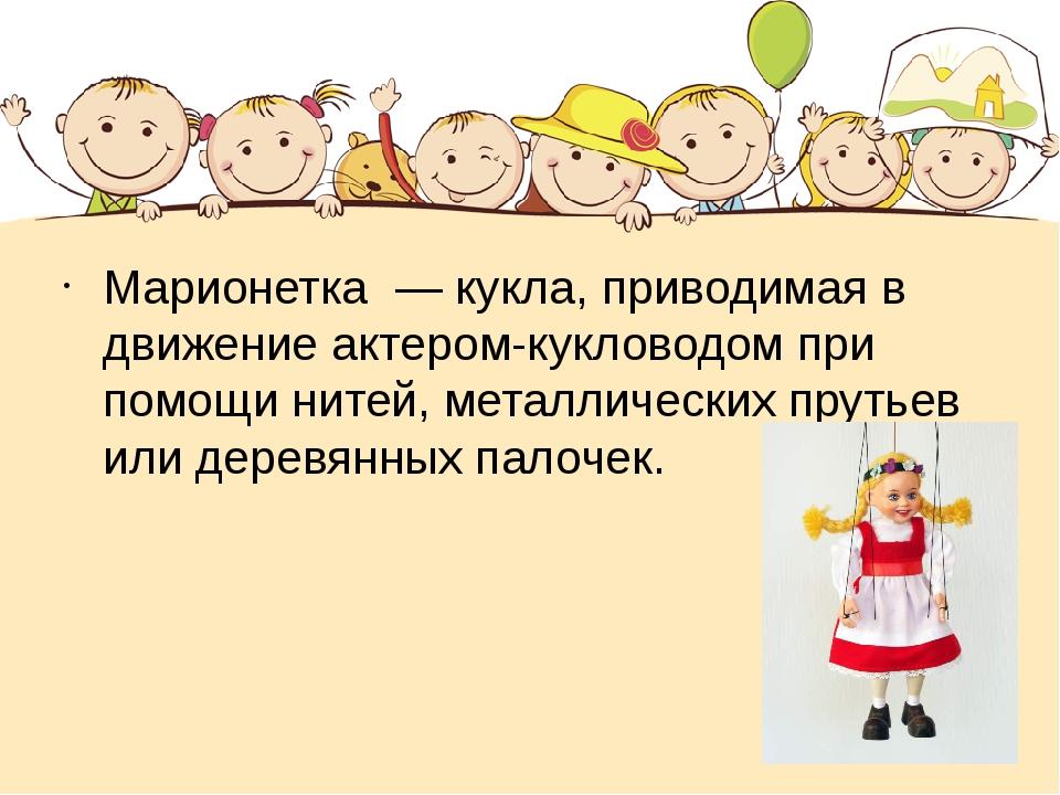 Марионетка — кукла, приводимая в движение актером-кукловодом при помощи нит...
