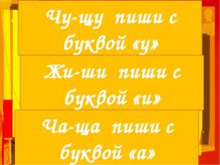 Чу-щу пиши с буквой «у» Жи-ши пиши с буквой «и» Ча-ща пиши с буквой «а»