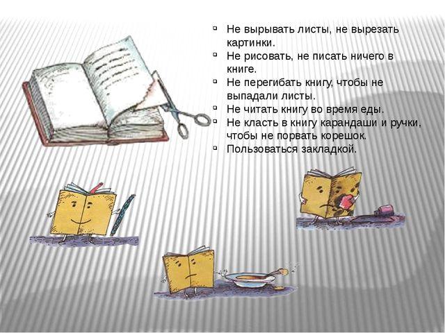 Не вырывать листы, не вырезать картинки. Не рисовать, не писать ничего в книг...
