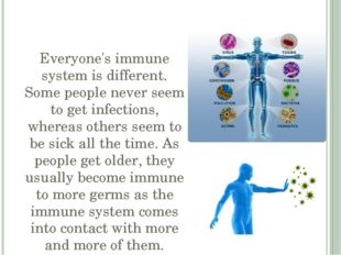 Everyone's immune system is different. Some people never seem to get infectio